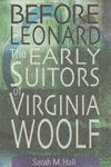 Hall, Sarah M. - Before Leonard / The Early Suitors of Virginia Woolf