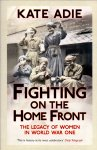 Adie, Kate (ds1252) - Fighting on the Home Front , The Legacy of Women in World War One