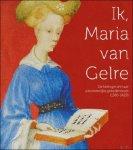 - Ik, Maria van Gelre De hertogin en haar uitzonderlijke gebedenboek.