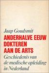 Goudsmit, Jaap - Anderhalve eeuw dokteren aan de arts. Geschiedenis van de medische opleiding in Nederland.