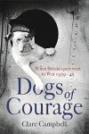 Campbell, Clare - Dogs of Courage When Britain's Pets Went to War 1939-45