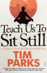 Parks, Tim - Teach us to sit still; a sceptic's search for health and healing