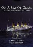 Fitch, Tad, Kent Layton, J., Wormstedt, Bill - On a Sea of Glass. The Life & Loss of the RMS Titanic