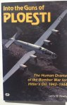 Newby, Leroy W. - Into the guns of Ploesti. The Human Drama of the Bomber War for Hitler's Oil, 1942-1944.