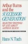 Tuch, Hans. N. - ARTHUR BURNS AND THE SUCCESSOR GENERATION - Selected writings of and about Arthur Burns