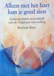 Baan, Bastiaan - Alleen met het hart kun je goed zien; achtergronden en praktijk van de religieuze opvoeding