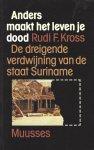 Kross, Rudi F. - Anders maakt het leven je dood; De dreigende verdwijning van de staat Suriname.