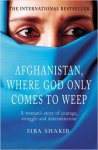 Shakib, Siba - Afghanistan, Where God Only Comes to Weep A Woman's Story of Courage, Struggle and Determination