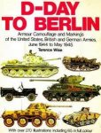 Wise, Terence - D-Day to berlin, armor camouflage and markings of the United States, British and German Armies June 1944-May 1945