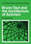 Whyte, Iain Boyd - Bruno Taut and the Architecture of Activism   (Cambridge Urban and Architectural Studies)
