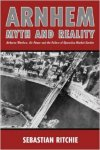 Ritchie, Sebastian - Arnhem - Myth and Reality : Airborne warfare, Air power and the failure of Operation Market Garden