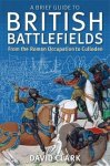 Clark, David - A Brief Guide to British Battlefields / From the Roman Occupation to Culloden