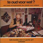 Handwerken - Lydia Buwalda, Daan en Geertje Gort. - TE OUD VOOR WAT ? EEN BOEK VOL INSPIRERENDE DOE-IDEEËN VOOR OUDEREN
