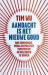 Wu, Tim - Aandacht is het nieuwe goud / hoe commercie, media en politiek vechten om in ons hoofd te komen