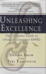 Snow, Dennis, Yanovitch, Teri - Unleashing Excellence: The Complete Guide to Ultimate Customer Service