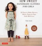 Yuki Araki - Sew Sweet Handmade Clothes for Girls / 22 Easy-To-Make Frocks, Skirts, Pants & Tops Your Little Girl Will Love!