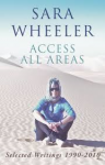 Wheeler, Sara - Access all areas  -  Selected Writings 1990-2010