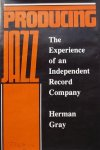 Gray, Herman. - Producing Jazz: The Experience of an Independent Record Company
