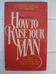 DeWolf, Rose - How to Raise your man. Solving the problems of a new-style woman in love with an old-style man.
