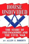 Roberts, Allen E. - House undivided ; The story of freemasonry and the civl war.