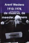 Postma, Irene. - Arent Westera 1910 - 1978, de musicus, de meester, de mens.