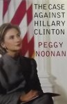 Noonan, Peggy. - The Case Against Hillary Clinton
