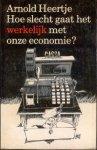 HEERTJE, ARNOLD, - Hoe slecht gaat het werkelijk met onze economie ?