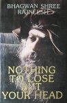 Bhagwan Shree Rajneesh (Osho) - Nothing to lose but your head; a darshan diary