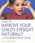 Goodrich, Janet - How to Improve Your Child's Eyesight Naturally. A Thoughtful Parent's Guide