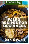 Don Orwell - Paleo Recipes for Beginners 250+ Recipes of Quick & Easy Cooking, Paleo Cookbook for Beginners,Gluten Free Cooking, Wheat Free, Paleo Cooking for ... Diet,Antioxidants & Phytochemical Volume 10