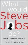 Sander, Peter - What Would Steve Jobs Do? How the Steve / How the Steve Jobs Way Can Inspire Anyone to Think Differently and Win