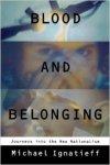 Ignatieff, Michael - Blood and belonging: Journeys into New Nationalism