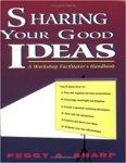 Sharp, Peggy - Sharing Your Good Ideas: A Workshop Facilitator's Handbook
