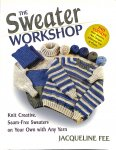 Fee, Jacqueline - The Sweater Workshop. Knit Creative, Seam-Free Sweaters on Your Own With Any Yarn