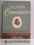 Calvin, John - Commentary on the Catholic Epistles --- Verklaring op de Bijbel van Johannes Calvijn, Commentaar op de brieven van Jakobus, 1 en 2 Petrus, Judas, 1 Johannes